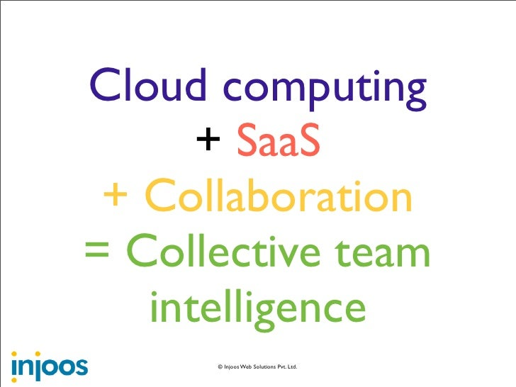 Cloud computing       + SaaS  + Collaboration = Collective team    intelligence       © Injoos Web Solutions Pvt. Ltd.