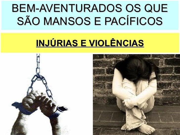 INJÚRIAS E VIOLÊNCIAS BEM-AVENTURADOS OS QUE SÃO MANSOS E PACÍFICOS