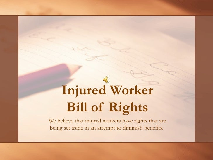 Injured Worker Bill of Rights We believe that injured workers have rights that are being set aside in an attempt to dimini...