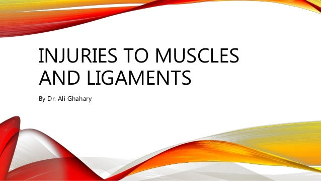 INJURIES TO MUSCLES AND LIGAMENTS By Dr. Ali Ghahary