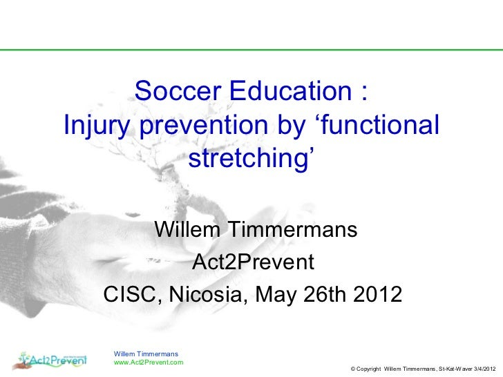 Soccer Education :Injury prevention by 'functional           stretching'       Willem Timmermans           Act2Prevent   C...