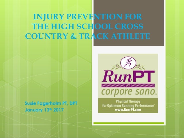 Susie Fagerholm PT, DPT January 13th 2017 INJURY PREVENTION FOR THE HIGH SCHOOL CROSS COUNTRY & TRACK ATHLETE