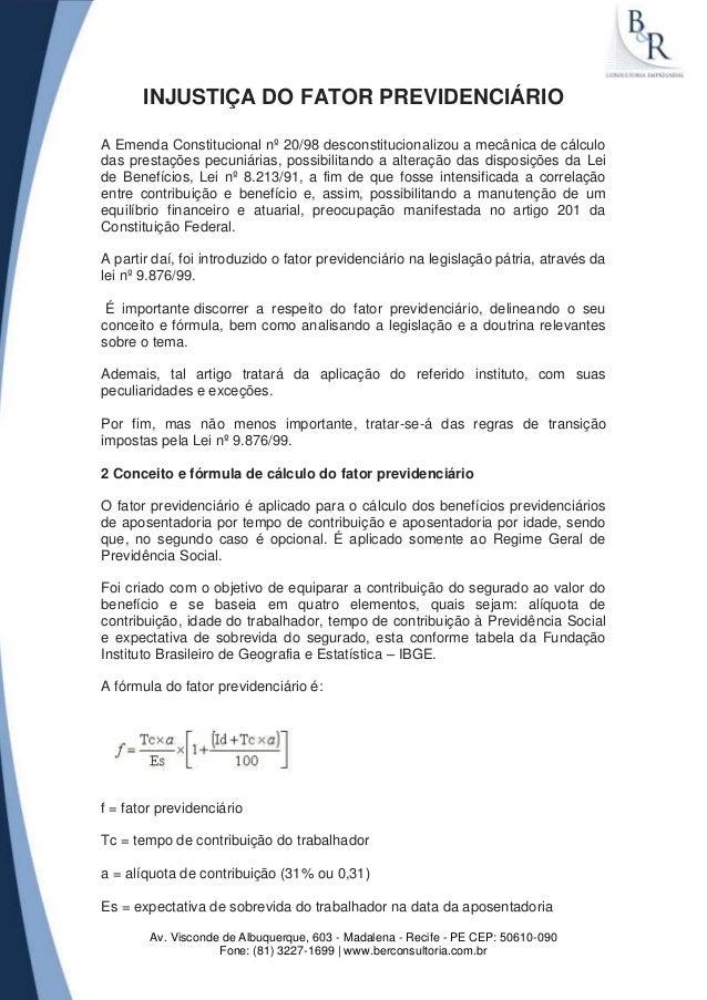 INJUSTIÇA DO FATOR PREVIDENCIÁRIO A Emenda Constitucional nº 20/98 desconstitucionalizou a mecânica de cálculo das prestaç...