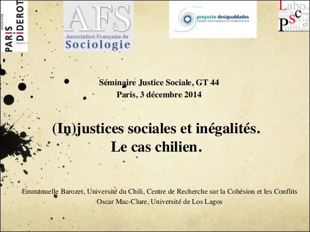 !  Séminaire Justice Sociale, GT 44  Paris, 3 décembre 2014  (In)justices sociales et inégalités.  Le cas chilien.  Emmanu...