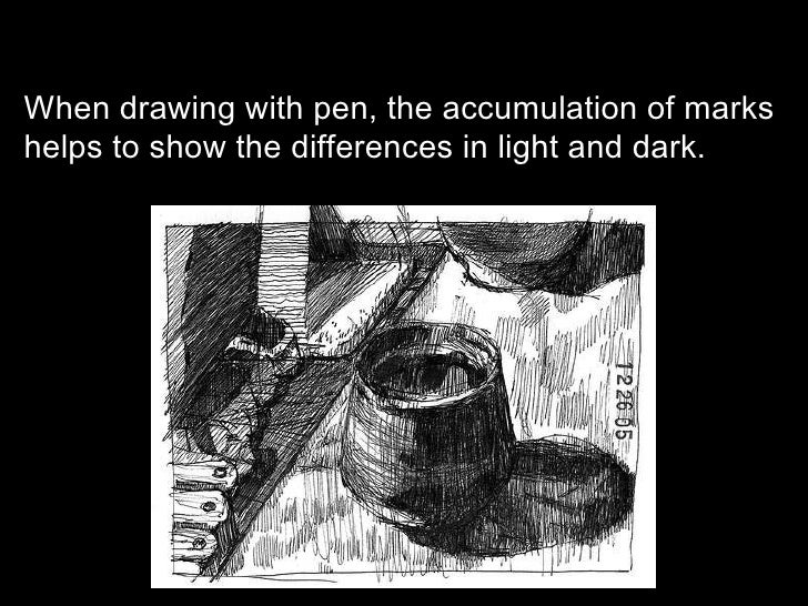 When drawing with pen, the accumulation of marks helps to show the differences in light and dark.