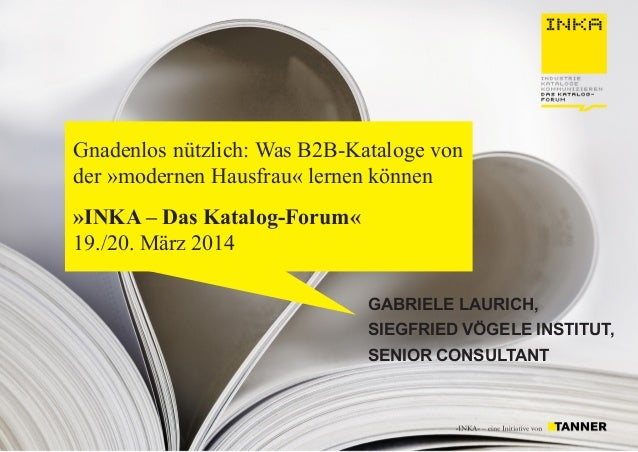 Gnadenlos nützlich: Was B2B-Kataloge von der »modernen Hausfrau« lernen können »INKA – Das Katalog-Forum« 19./20. März 201...