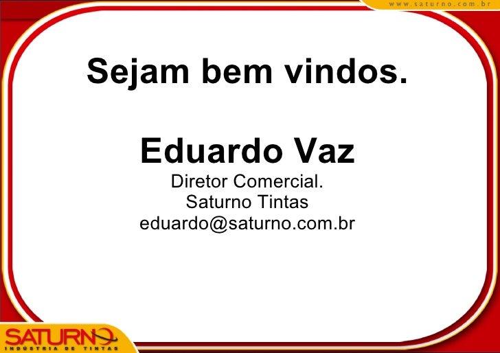 Sejam bem vindos.    Eduardo Vaz      Diretor Comercial.        Saturno Tintas   eduardo@saturno.com.br