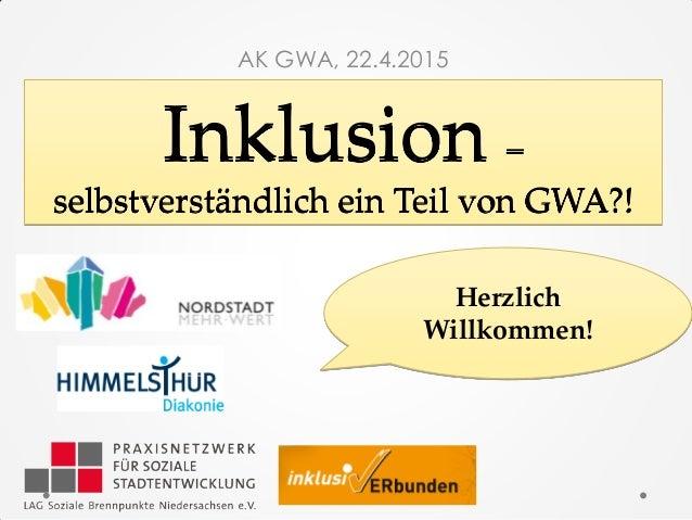 Inklusion – selbstverständlich ein Teil von GWA?! AK GWA, 22.4.2015 Herzlich Willkommen!