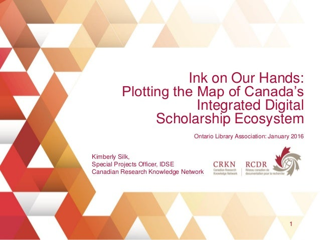 Ink on Our Hands: Plotting the Map of Canada's Integrated Digital Scholarship Ecosystem Ontario Library Association: Janua...