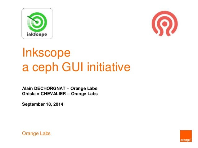 Inkscope a ceph GUI initiative Alain DECHORGNAT – Orange Labs Ghislain CHEVALIER – Orange Labs September 18, 2014 Orange L...