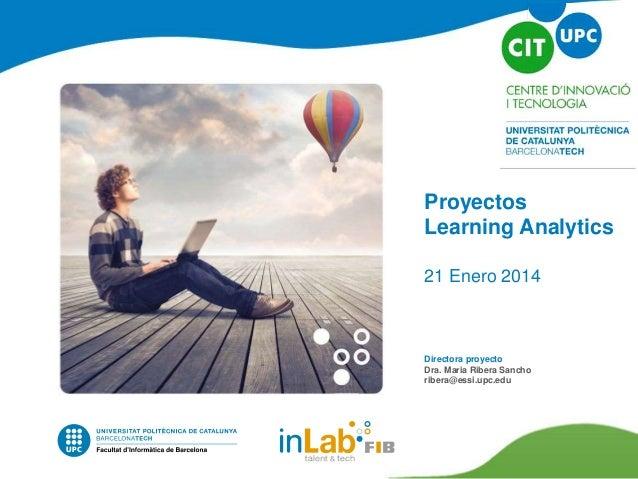 Proyectos Learning Analytics 21 Enero 2014 Directora proyecto Dra. Maria Ribera Sancho ribera@essi.upc.edu
