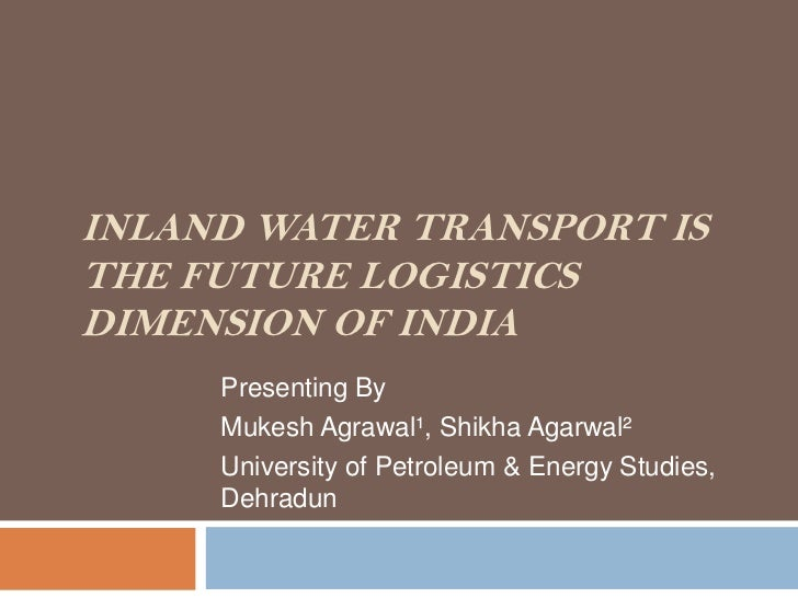 INLAND WATER TRANSPORT ISTHE FUTURE LOGISTICSDIMENSION OF INDIA     Presenting By     Mukesh Agrawal¹, Shikha Agarwal²    ...