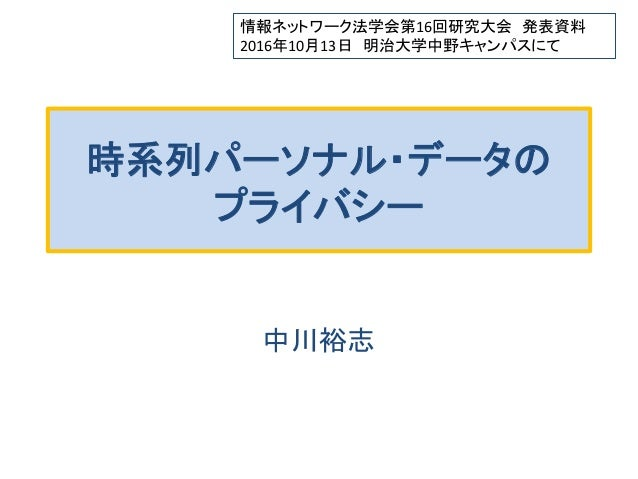 時系列パーソナル・データの プライバシー 中川裕志 情報ネットワーク法学会第16回研究大会 発表資料 2016年10月13日 明治大学中野キャンパスにて