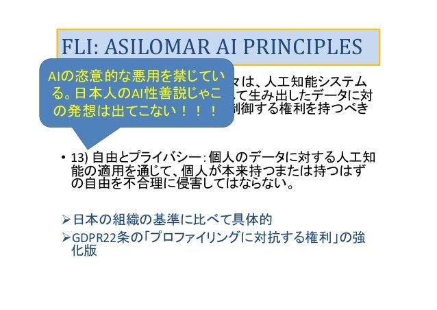 FLI: ASILOMAR AI PRINCIPLES • 12) 個人のプライバシー: 人々は、人工知能システム が個人のデータ分析し利用して生み出したデータに対 し、自らアクセスし、管理し、制御する権利を持つべき である。 • 13) 自由...