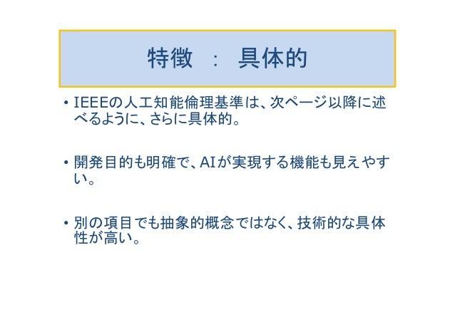 特徴 : 具体的 • IEEEの人工知能倫理基準は、次ページ以降に述 べるように、さらに具体的。 • 開発目的も明確で、AIが実現する機能も見えやす い。 • 別の項目でも抽象的概念ではなく、技術的な具体 性が高い。