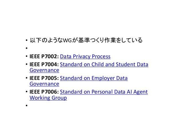 • 以下のようなWGが基準つくり作業をしている • • IEEE P7002: Data Privacy Process • IEEE P7004: Standard on Child and Student Data Governance •...