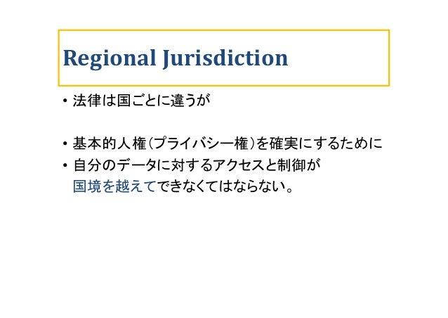 Regional Jurisdiction • 法律は国ごとに違うが • 基本的人権(プライバシー権)を確実にするために • 自分のデータに対するアクセスと制御が 国境を越えてできなくてはならない。