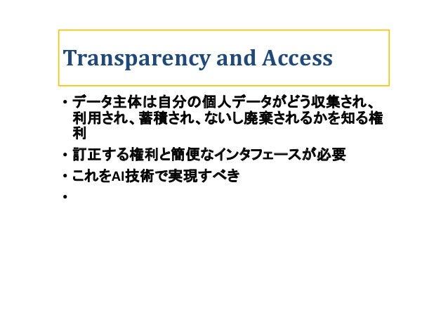 Transparency and Access • データ主体は自分の個人データがどう収集され、 利用され、蓄積され、ないし廃棄されるかを知る権 利 • 訂正する権利と簡便なインタフェースが必要 • これをAI技術で実現すべき •