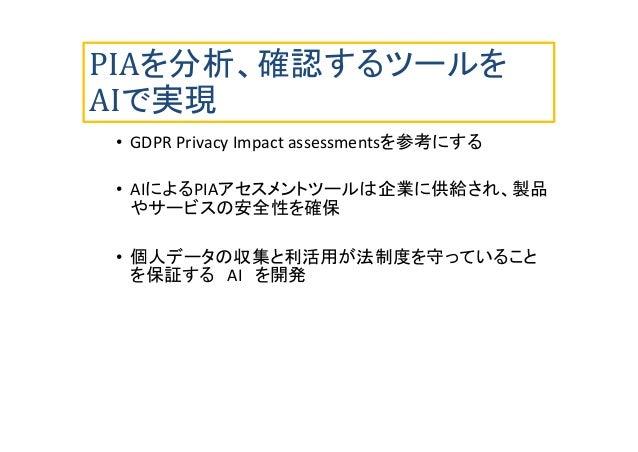 PIAを分析、確認するツールを AIで実現 • GDPR Privacy Impact assessmentsを参考にする • AIによるPIAアセスメントツールは企業に供給され、製品 やサービスの安全性を確保 • 個人データの収集と利活用が法...