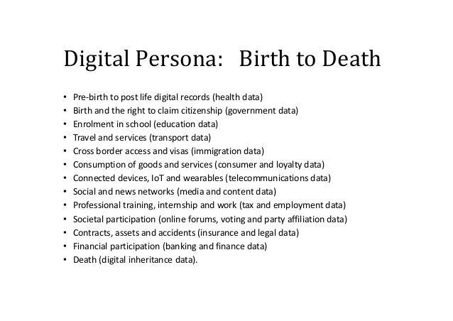 Digital Persona: Birth to Death • Pre-birth to post life digital records (health data) • Birth and the right to claim citi...