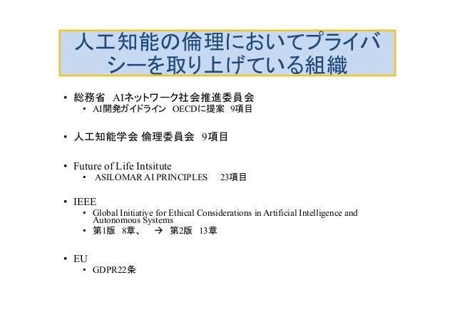 人工知能の倫理においてプライバ シーを取り上げている組織 • 総務省 AIネットワーク社会推進委員会 • AI開発ガイドライン OECDに提案 9項目 • 人工知能学会 倫理委員会 9項目 • Future of Life Intsitute ...
