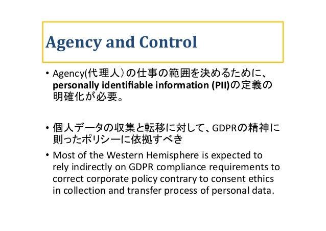 Agency and Control • Agency(代理人)の仕事の範囲を決めるために、 personally identifiable information (PII)の定義の 明確化が必要。 • 個人データの収集と転移に対して、GDPR...