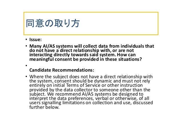 同意の取り方 • Issue: • Many AI/AS systems will collect data from individuals that do not have a direct relationship with, or ar...