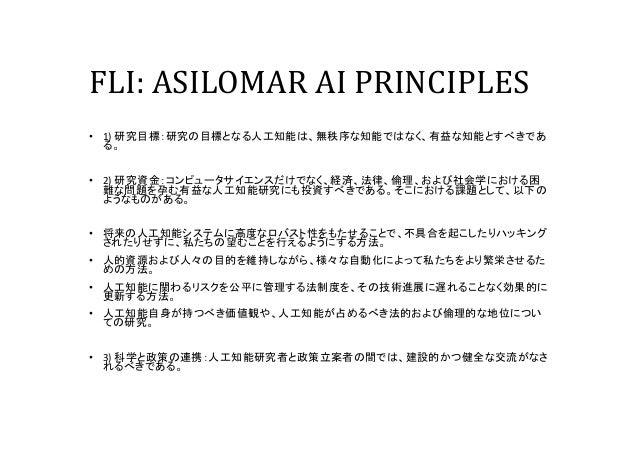 FLI: ASILOMAR AI PRINCIPLES • 1) 研究目標:研究の目標となる人工知能は、無秩序な知能ではなく、有益な知能とすべきであ る。 • 2) 研究資金:コンピュータサイエンスだけでなく、経済、法律、倫理、および社会学にお...