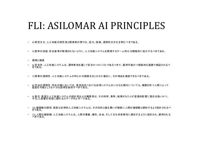 FLI: ASILOMAR AI PRINCIPLES • 4) 研究文化:人工知能の研究者と開発者の間では、協力、信頼、透明性の文化を育むべきである。 • 5) 競争の回避:安全基準が軽視されないように、人工知能システムを開発するチーム同士は...