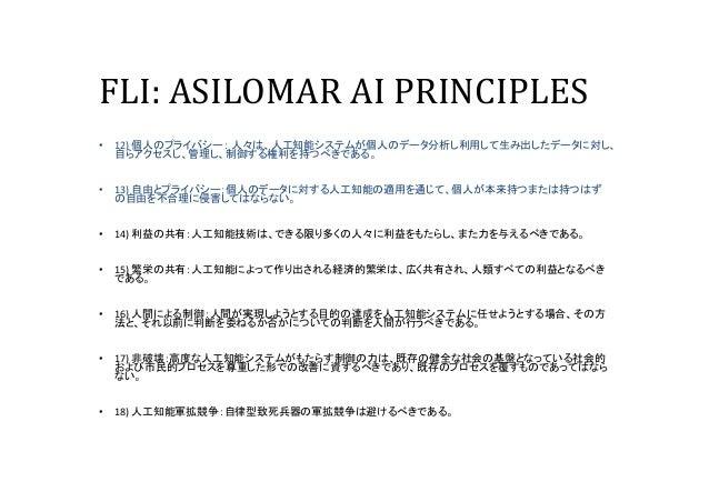 FLI: ASILOMAR AI PRINCIPLES • 12) 個人のプライバシー: 人々は、人工知能システムが個人のデータ分析し利用して生み出したデータに対し、 自らアクセスし、管理し、制御する権利を持つべきである。 • 13) 自由とプ...