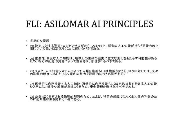 FLI: ASILOMAR AI PRINCIPLES • 長期的な課題 • 19) 能力に対する警戒: コンセンサスが存在しない以上、将来の人工知能が持ちうる能力の上 限について強い仮定をおくことは避けるべきである。 • 20) 重要性:高度...