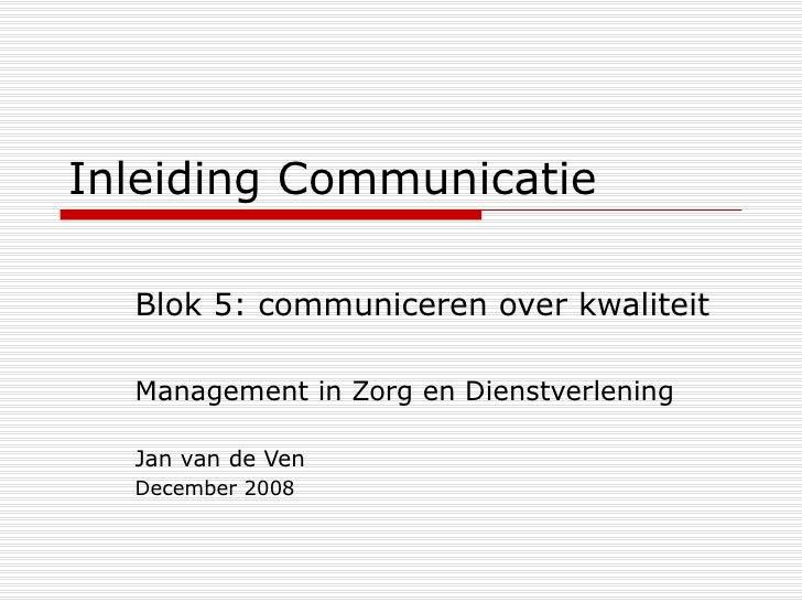 Inleiding Communicatie Blok 5: communiceren over kwaliteit Management in Zorg en Dienstverlening Jan van de Ven December 2...