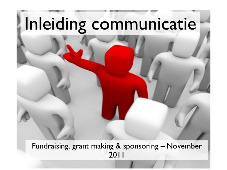 Inleiding communicatie <ul><li>Fundraising, grant making & sponsoring – November 2011 </li></ul>