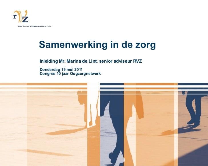 Inleiding Mr. Marina de Lint, senior adviseur RVZ Donderdag 19 mei 2011  Congres 10 jaar Oogzorgnetwerk Samenwerking in de...