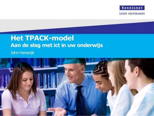 Het TPACK-model  Aan de slag met ict in uw onderwijs John Hanswijk