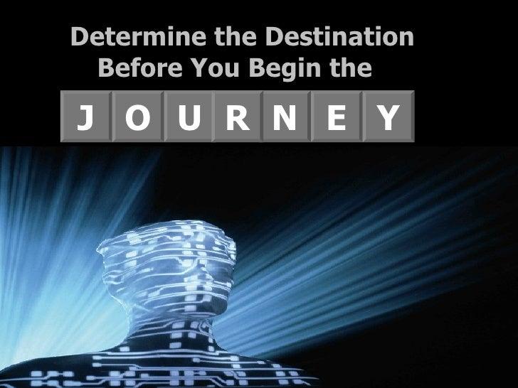 J E N O U R Y Determine the Destination Before You Begin the