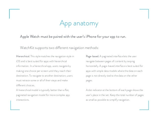 App anatomy Apple Watch must be paired with the user's iPhone for your app to run. WatchKit supports two different navigat...