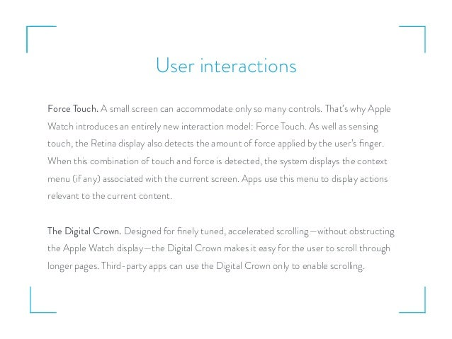 User interactions Force Touch. A small screen can accommodate only so many controls. That's why Apple Watch introduces an ...