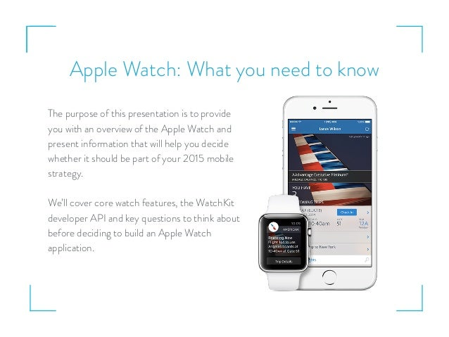 Apple Watch: What you need to know The purpose of this presentation is to provide you with an overview of the Apple Watch ...
