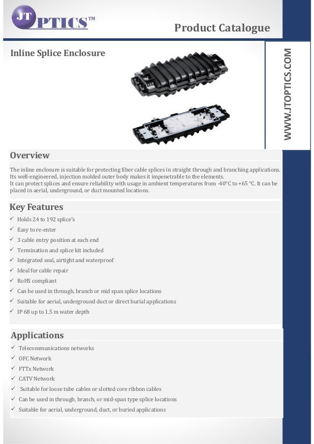 WWW.JTOPTICS.COM Inline Splice Enclosure Product Catalogue Overview The inline enclosure is suitable for protecting fiber ...