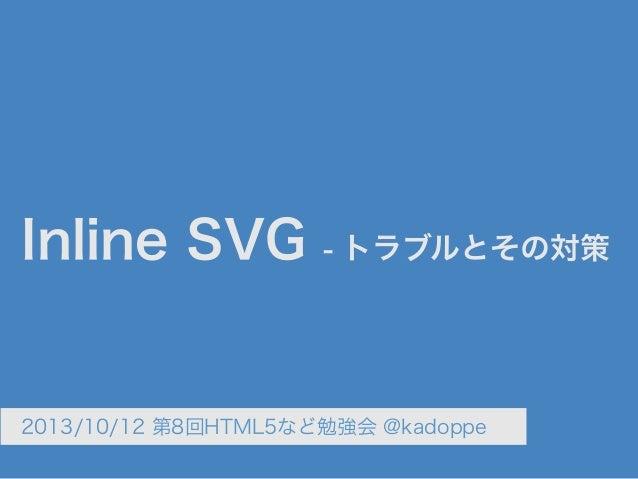 Inline SVG - トラブルとその対策 2013/10/12 第8回HTML5など勉強会 @kadoppe