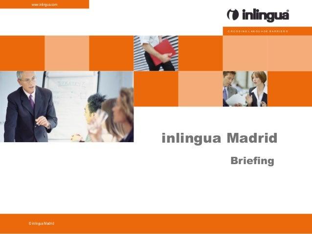 C R O S S I N G L A N G U A G E B A R R I E R S www.inlingua.com © inlingua inlingua Madrid Briefing Madrid