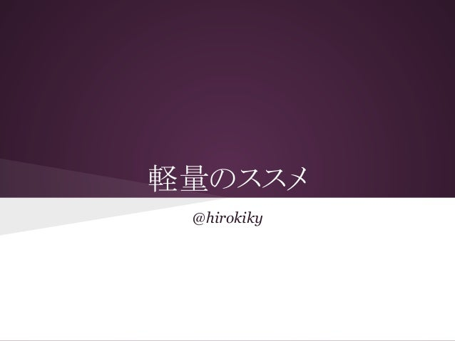 軽量のススメ @hirokiky