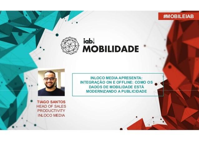TIAGO SANTOS HEAD OF SALES PRODUCTIVITY INLOCO MEDIA #MOBILEIAB INLOCO MEDIA APRESENTA: INTEGRAÇÃO ON E OFFLINE: COMO OS D...