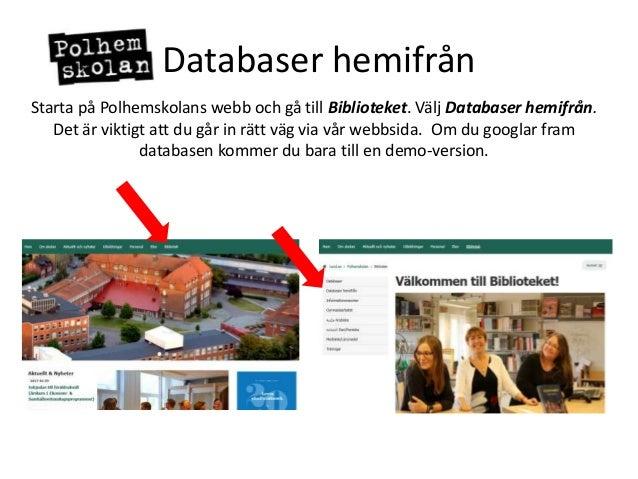 Databaser hemifrån Starta på Polhemskolans webb och gå till Biblioteket. Välj Databaser hemifrån. Det är viktigt att du gå...