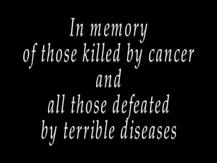 In memory of those killed by cancer and all those defeated by terrible diseases