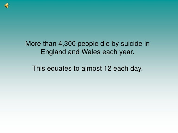 More than 4,300 people die by suicide in England and Wales each year. <br />This equates to almost 12 each day.<br />
