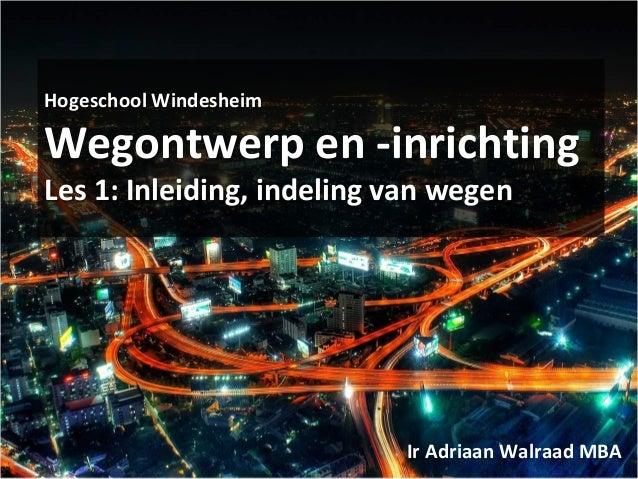 Hogeschool Windesheim Wegontwerp en -inrichting Les 1: Inleiding, indeling van wegen Ir Adriaan Walraad MBA