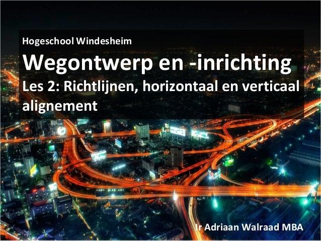 Hogeschool Windesheim Wegontwerp en -inrichting Les 2: Richtlijnen, horizontaal en verticaal alignement Ir Adriaan Walraad...