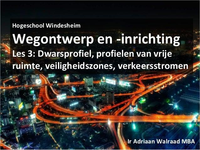 Hogeschool Windesheim Wegontwerp en -inrichting Les 3: Dwarsprofiel, profielen van vrije ruimte, veiligheidszones, verkeer...